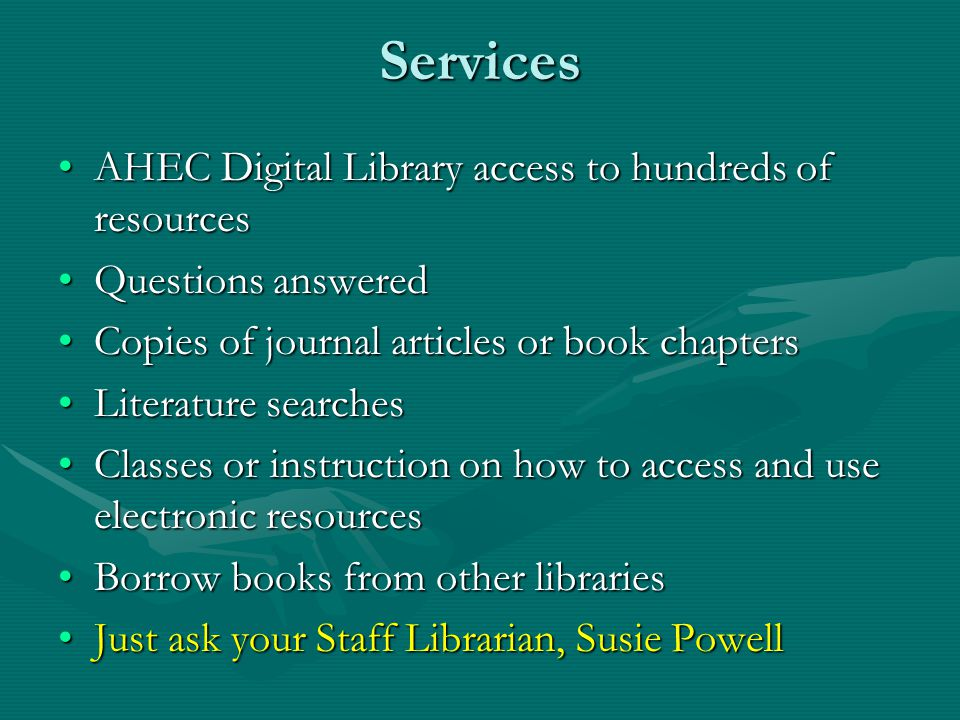Services AHEC Digital Library access to hundreds of resourcesAHEC Digital Library access to hundreds of resources Questions answeredQuestions answered Copies of journal articles or book chaptersCopies of journal articles or book chapters Literature searchesLiterature searches Classes or instruction on how to access and use electronic resourcesClasses or instruction on how to access and use electronic resources Borrow books from other librariesBorrow books from other libraries Just ask your Staff Librarian, Susie PowellJust ask your Staff Librarian, Susie Powell