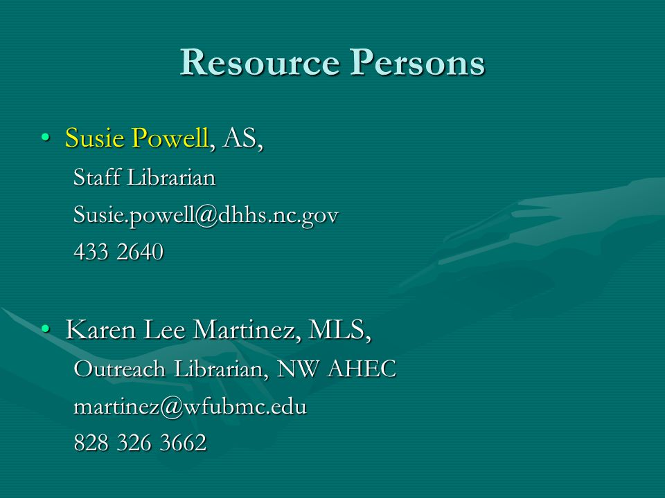 Resource Persons Susie Powell, AS,Susie Powell, AS, Staff Librarian Susie.powell@dhhs.nc.gov 433 2640 Karen Lee Martinez, MLS,Karen Lee Martinez, MLS, Outreach Librarian, NW AHEC martinez@wfubmc.edu 828 326 3662