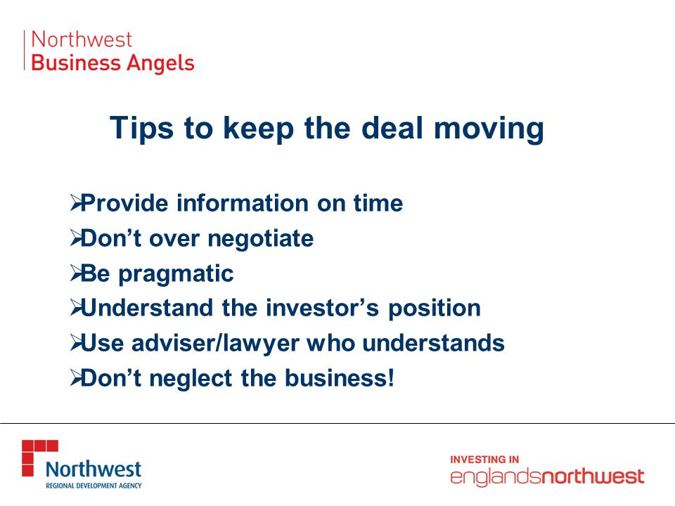 Tips to keep the deal moving  Provide information on time  Don't over negotiate  Be pragmatic  Understand the investor's position  Use adviser/lawyer who understands  Don't neglect the business!