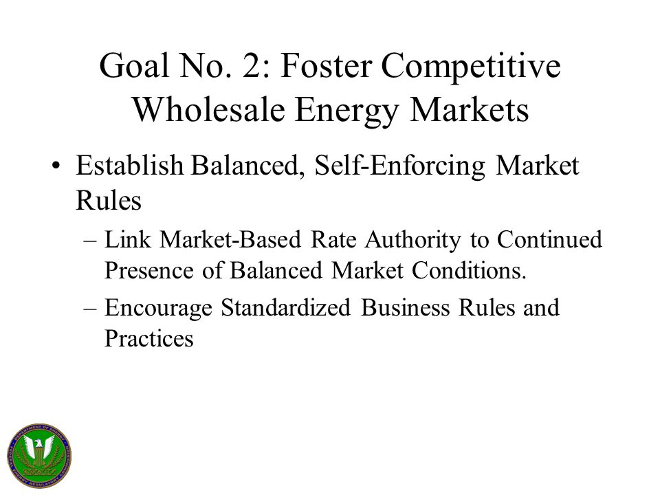 Goal No. 2: Foster Competitive Wholesale Energy Markets Establish Balanced, Self-Enforcing Market Rules –Link Market-Based Rate Authority to Continued