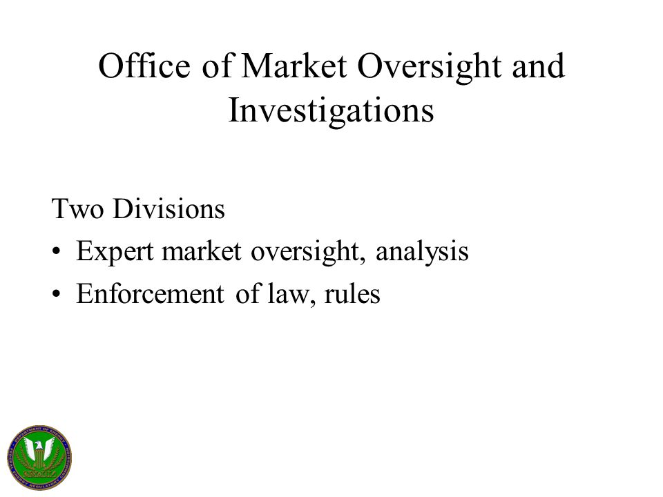 Office of Market Oversight and Investigations Two Divisions Expert market oversight, analysis Enforcement of law, rules