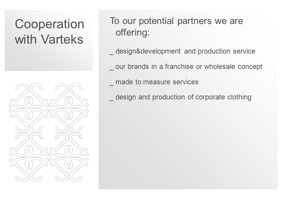 Cooperation with Varteks To our potential partners we are offering: _design&development and production service _our brands in a franchise or wholesale concept _made to measure services _design and production of corporate clothing