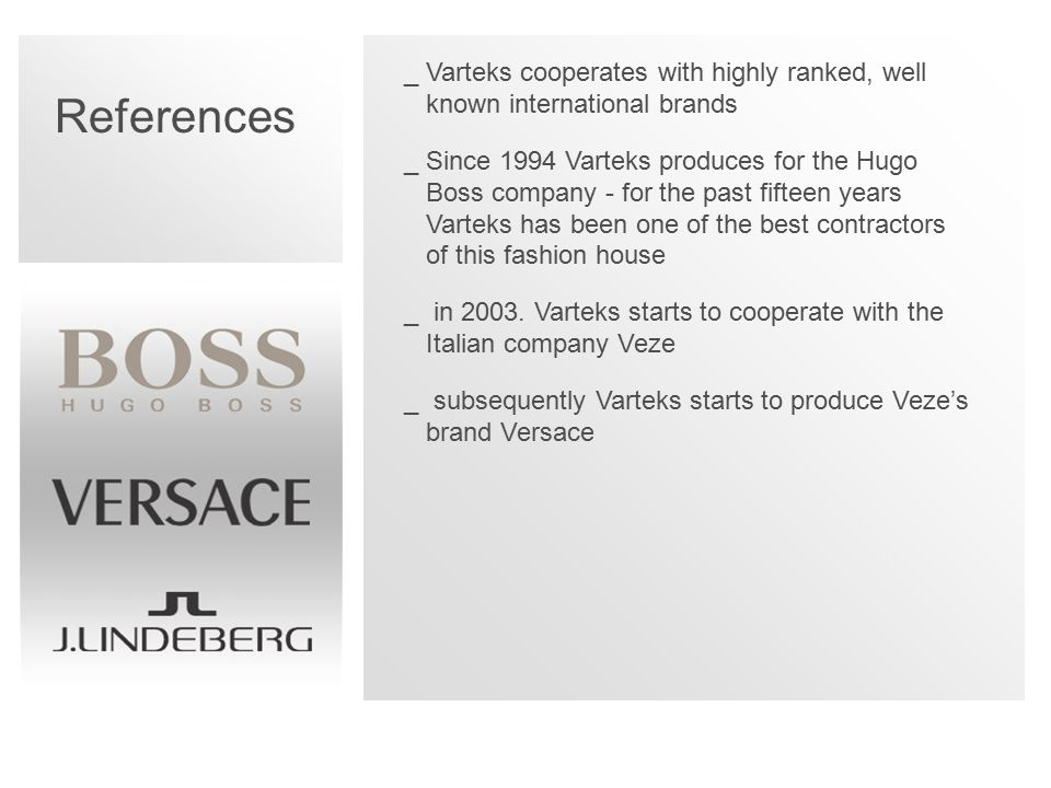 References _Varteks cooperates with highly ranked, well known international brands _Since 1994 Varteks produces for the Hugo Boss company - for the past fifteen years Varteks has been one of the best contractors of this fashion house _ in 2003.