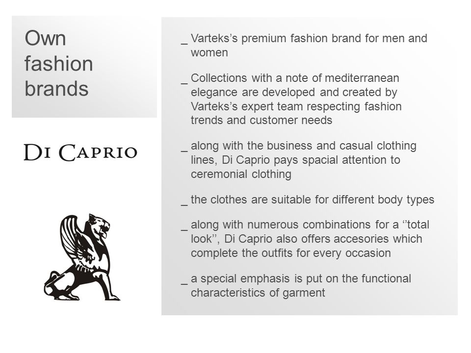 _Varteks's premium fashion brand for men and women _Collections with a note of mediterranean elegance are developed and created by Varteks's expert team respecting fashion trends and customer needs _along with the business and casual clothing lines, Di Caprio pays spacial attention to ceremonial clothing _the clothes are suitable for different body types _along with numerous combinations for a ''total look'', Di Caprio also offers accesories which complete the outfits for every occasion _a special emphasis is put on the functional characteristics of garment Own fashion brands