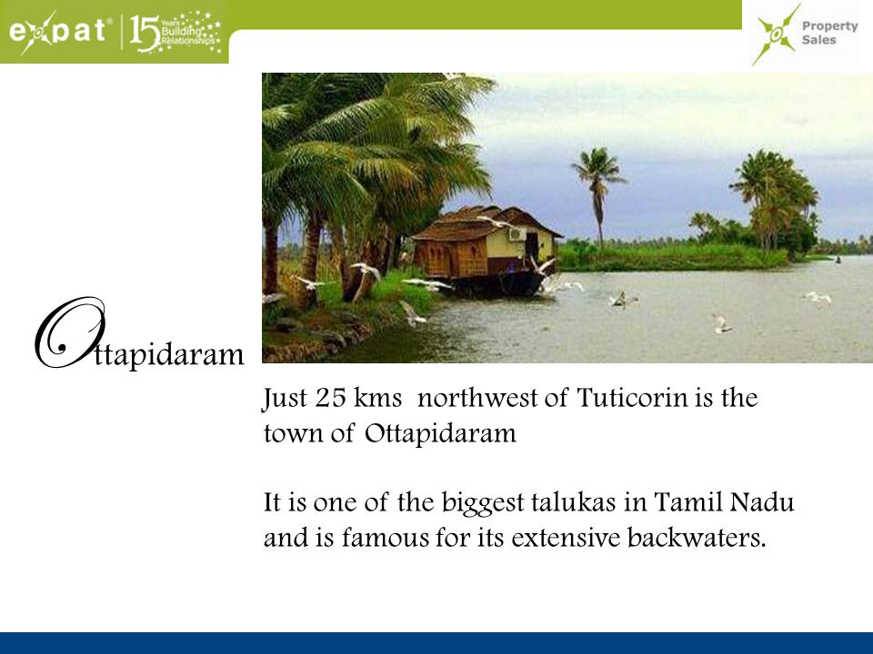 O ttapidaram Just 25 kms northwest of Tuticorin is the town of Ottapidaram It is one of the biggest talukas in Tamil Nadu and is famous for its extensive backwaters.