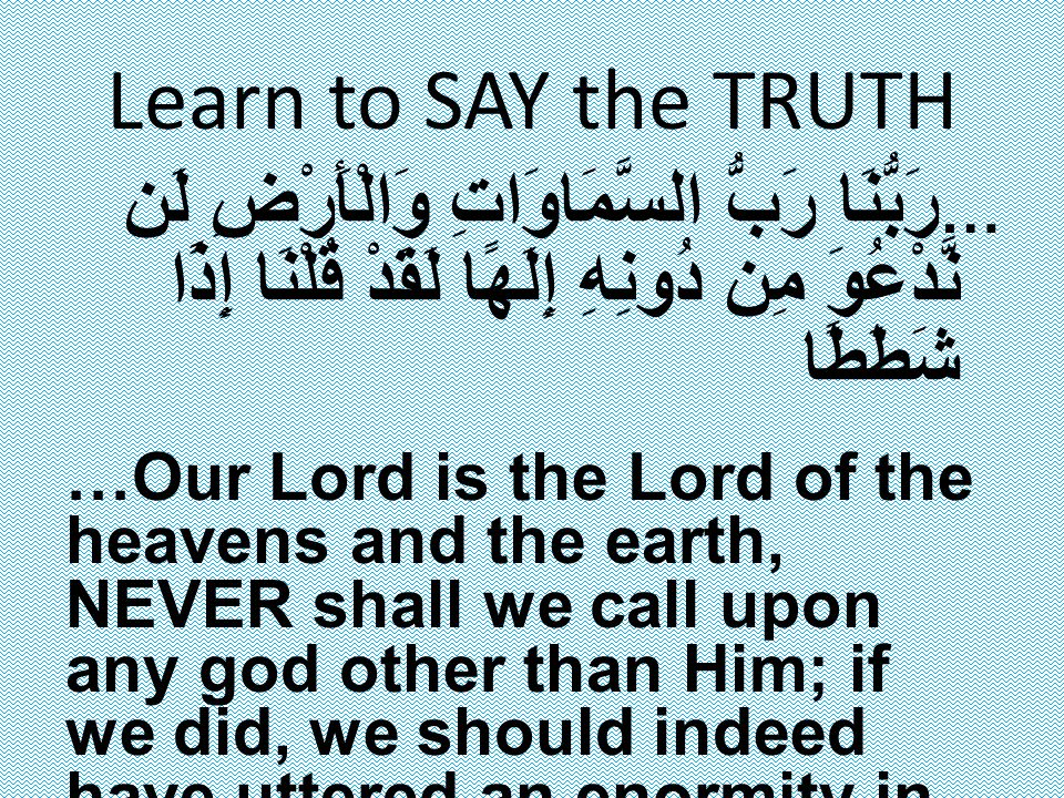 Learn to SAY the TRUTH … رَبُّنَا رَبُّ السَّمَاوَاتِ وَالْأَرْضِ لَن نَّدْعُوَ مِن دُونِهِ إِلَهًا لَقَدْ قُلْنَا إِذًا شَطَطًا …Our Lord is the Lord of the heavens and the earth, NEVER shall we call upon any god other than Him; if we did, we should indeed have uttered an enormity in disbelief (Surah Al Kahf 18: Verse 14)