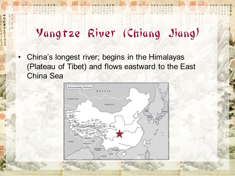 Yangtze River (Chiang Jiang) China's longest river; begins in the Himalayas (Plateau of Tibet) and flows eastward to the East China Sea