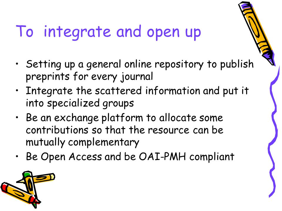 To integrate and open up Setting up a general online repository to publish preprints for every journal Integrate the scattered information and put it