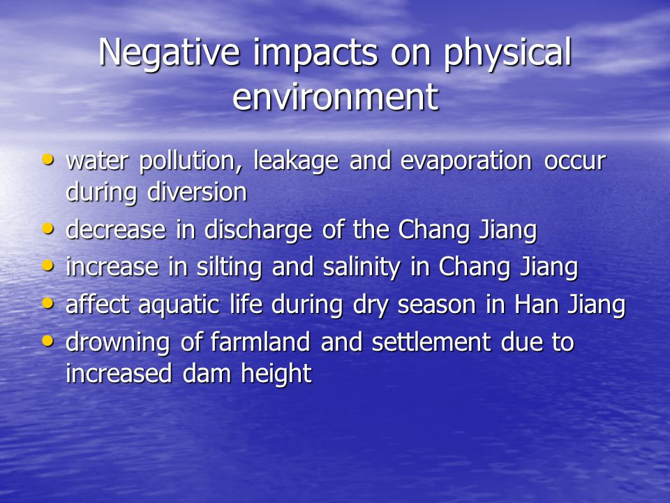 Negative impacts on physical environment water pollution, leakage and evaporation occur during diversion water pollution, leakage and evaporation occur during diversion decrease in discharge of the Chang Jiang decrease in discharge of the Chang Jiang increase in silting and salinity in Chang Jiang increase in silting and salinity in Chang Jiang affect aquatic life during dry season in Han Jiang affect aquatic life during dry season in Han Jiang drowning of farmland and settlement due to increased dam height drowning of farmland and settlement due to increased dam height
