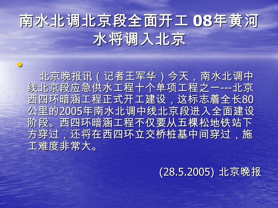 南水北调北京段全面开工 08 年黄河 水将调入北京 北京晚报讯(记者王军华)今天,南水北调中 线北京段应急供水工程十个单项工程之一 --- 北京 西四环暗涵工程正式开工建设,这标志着全长 80 公里的 2005 年南水北调中线北京段进入全面建设 阶段。西四环暗涵工程不仅要从五棵松地铁站下 方穿过,还将在西四环立交桥桩基中间穿过,施 工难度非常大。 北京晚报讯(记者王军华)今天,南水北调中 线北京段应急供水工程十个单项工程之一 --- 北京 西四环暗涵工程正式开工建设,这标志着全长 80 公里的 2005 年南水北调中线北京段进入全面建设 阶段。西四环暗涵工程不仅要从五棵松地铁站下 方穿过,还将在西四环立交桥桩基中间穿过,施 工难度非常大。 (28.5.2005) 北京晚报