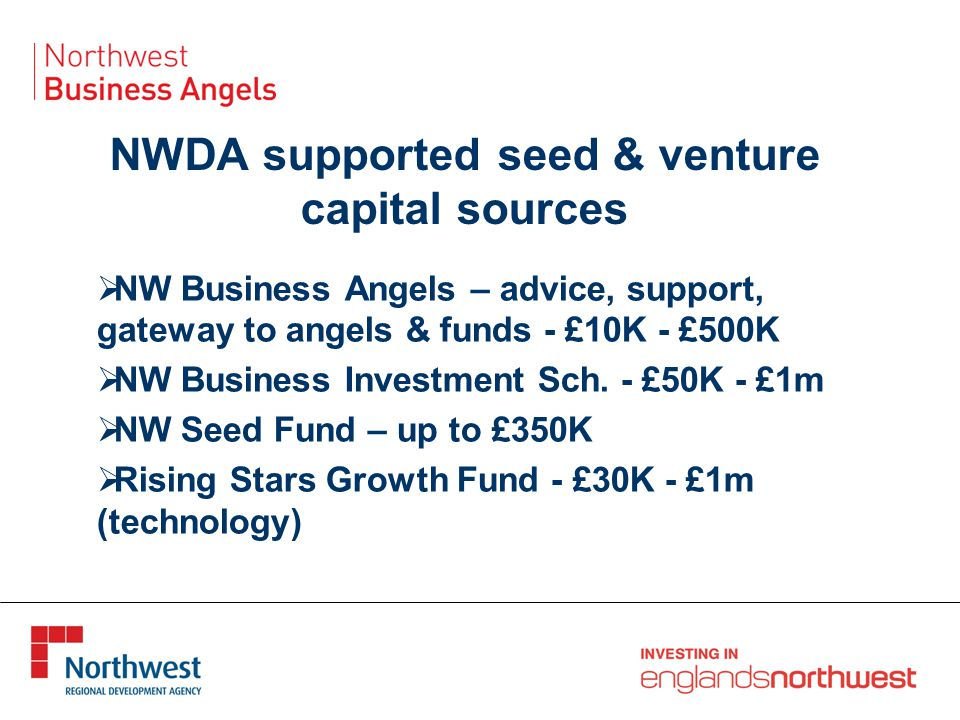 NWDA supported seed & venture capital sources  NW Business Angels – advice, support, gateway to angels & funds - £10K - £500K  NW Business Investment Sch.