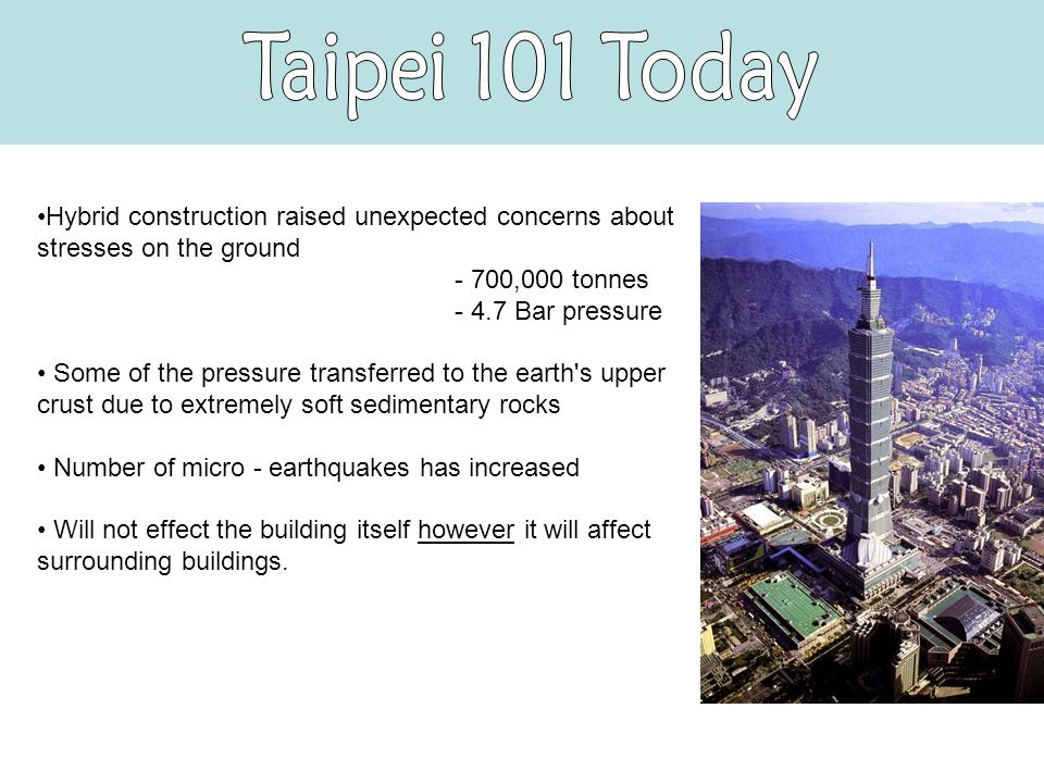 Hybrid construction raised unexpected concerns about stresses on the ground - 700,000 tonnes - 4.7 Bar pressure Some of the pressure transferred to the earth s upper crust due to extremely soft sedimentary rocks Number of micro - earthquakes has increased Will not effect the building itself however it will affect surrounding buildings.