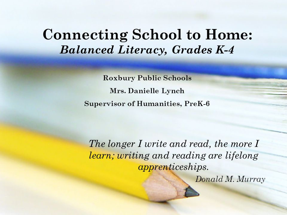 Connecting School to Home: Balanced Literacy, Grades K-4 Roxbury Public Schools Mrs.