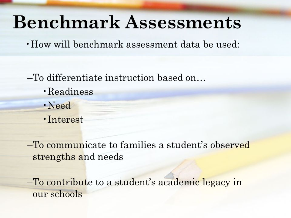 Benchmark Assessments How will benchmark assessment data be used: –To differentiate instruction based on… Readiness Need Interest –To communicate to families a student's observed strengths and needs –To contribute to a student's academic legacy in our schools
