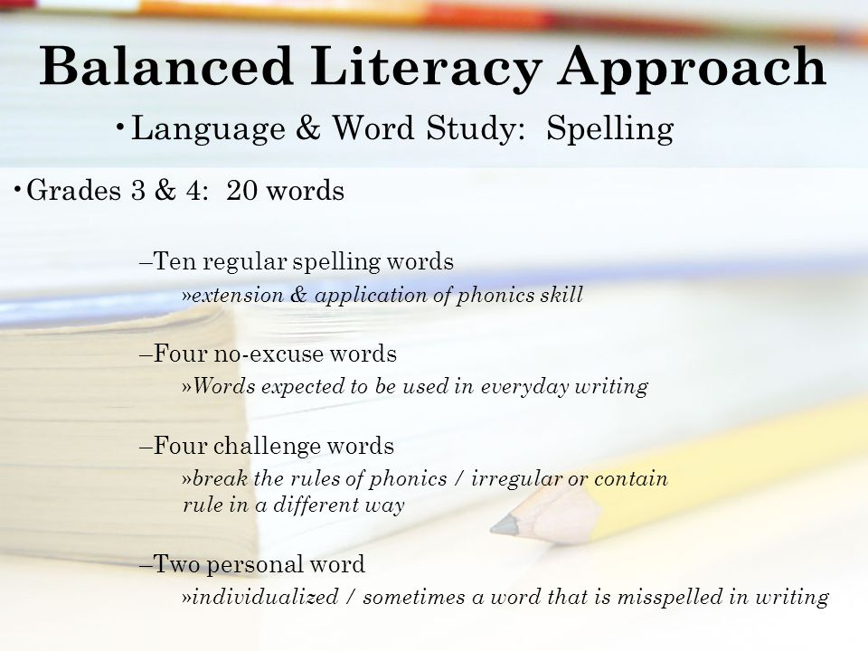 Balanced Literacy Approach Language & Word Study: Spelling Grades 3 & 4: 20 words –Ten regular spelling words » extension & application of phonics skill –Four no-excuse words » Words expected to be used in everyday writing –Four challenge words » break the rules of phonics / irregular or contain rule in a different way –Two personal word » individualized / sometimes a word that is misspelled in writing