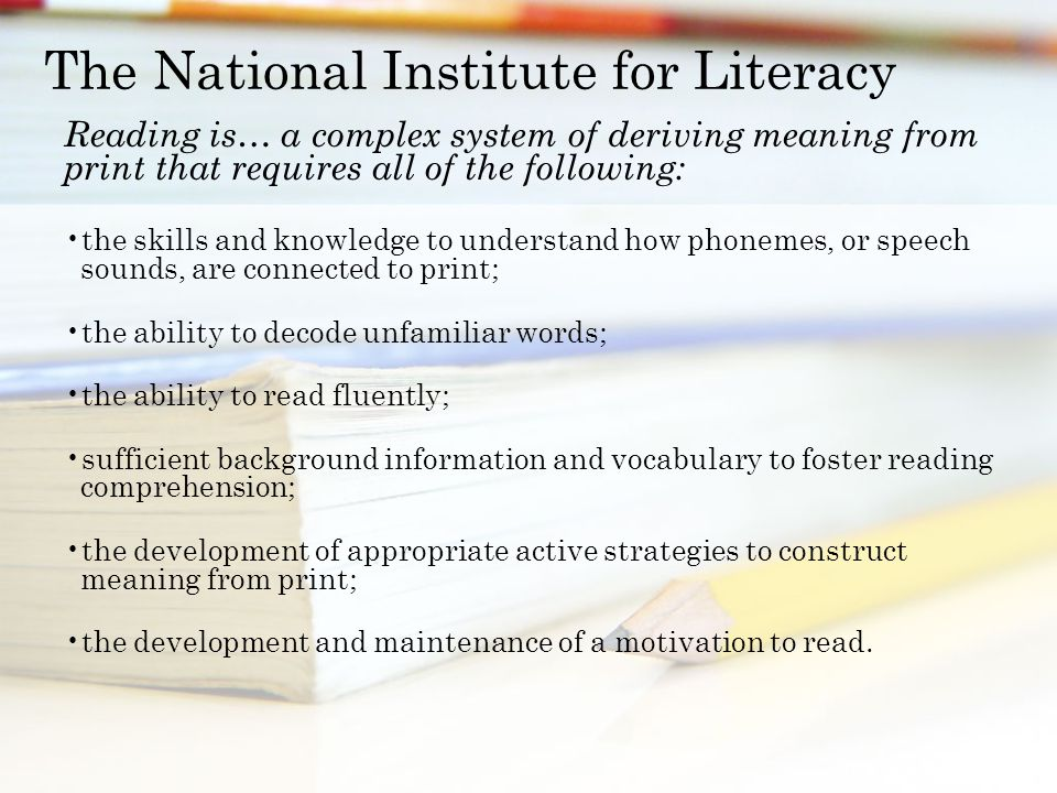The National Institute for Literacy Reading is… a complex system of deriving meaning from print that requires all of the following: the skills and knowledge to understand how phonemes, or speech sounds, are connected to print; the ability to decode unfamiliar words; the ability to read fluently; sufficient background information and vocabulary to foster reading comprehension; the development of appropriate active strategies to construct meaning from print; the development and maintenance of a motivation to read.