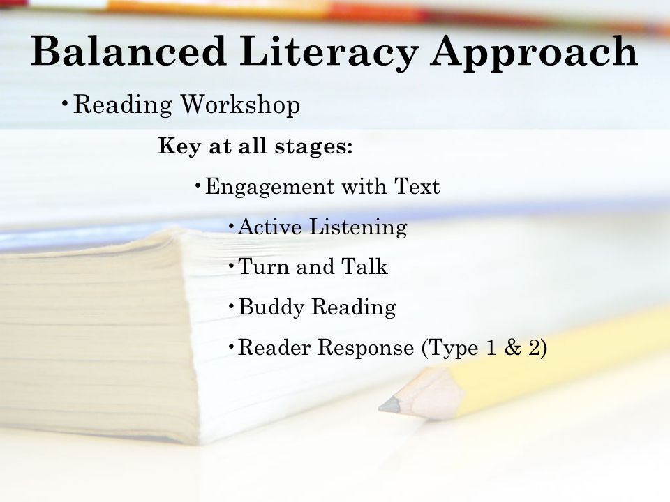 Balanced Literacy Approach Reading Workshop Key at all stages: Engagement with Text Active Listening Turn and Talk Buddy Reading Reader Response (Type 1 & 2)