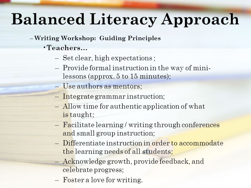 Balanced Literacy Approach – Writing Workshop: Guiding Principles Teachers… – Set clear, high expectations ; – Provide formal instruction in the way of mini- lessons (approx.