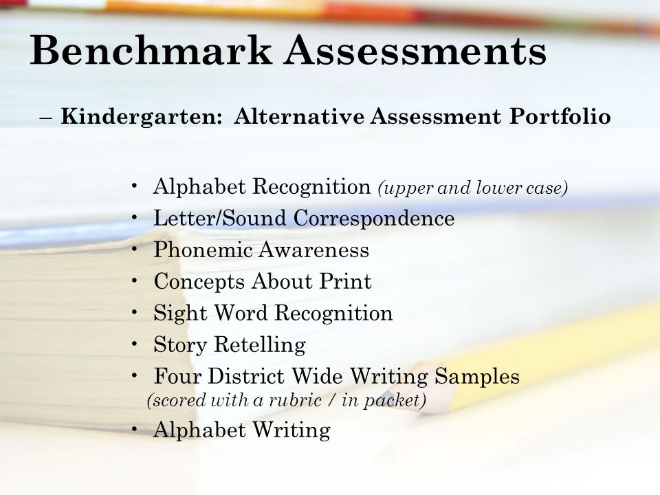 Benchmark Assessments – Kindergarten: Alternative Assessment Portfolio Alphabet Recognition (upper and lower case) Letter/Sound Correspondence Phonemic Awareness Concepts About Print Sight Word Recognition Story Retelling Four District Wide Writing Samples (scored with a rubric / in packet) Alphabet Writing