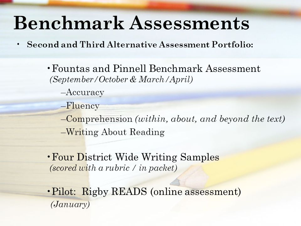 Benchmark Assessments Second and Third Alternative Assessment Portfolio: Fountas and Pinnell Benchmark Assessment (September/October & March/April) –Accuracy –Fluency –Comprehension (within, about, and beyond the text) –Writing About Reading Four District Wide Writing Samples (scored with a rubric / in packet) Pilot: Rigby READS (online assessment) (January)