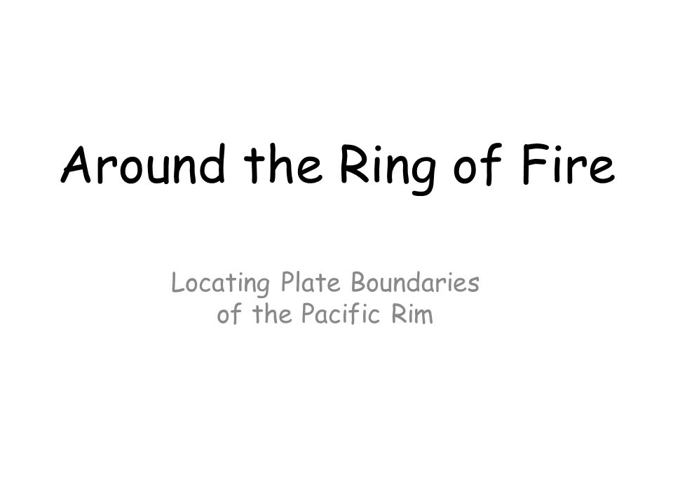 Locating Plate Boundaries of the Pacific Rim Around the Ring of Fire