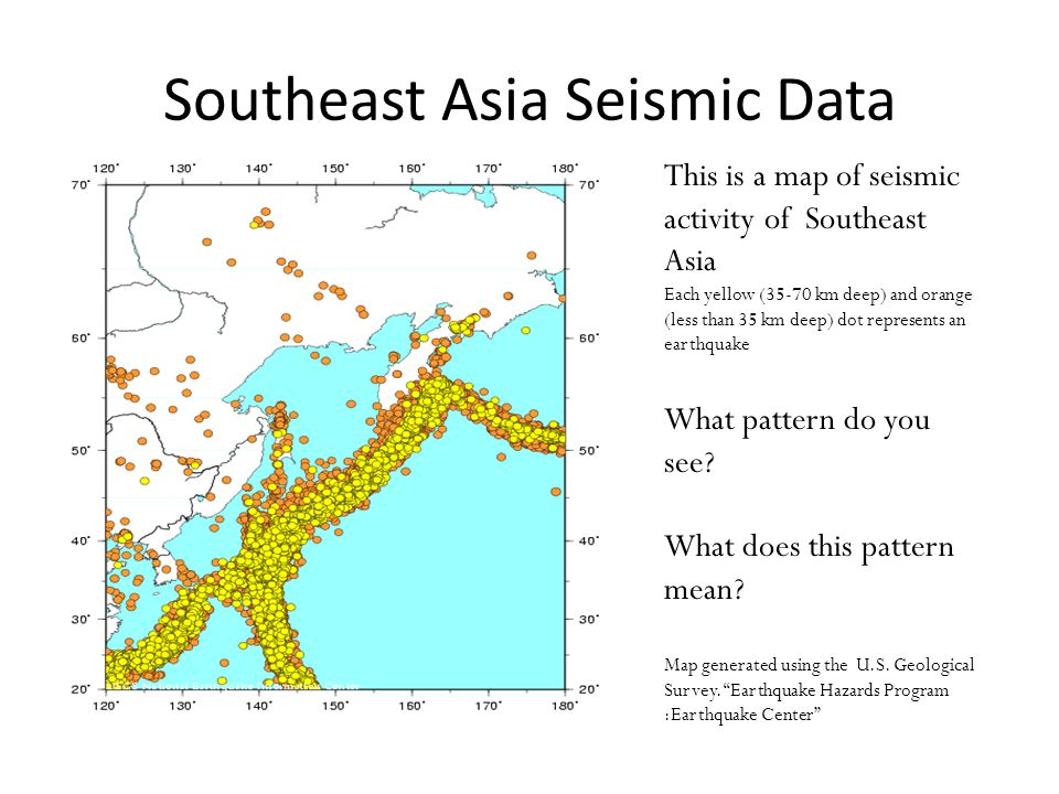 Southeast Asia Seismic Data This is a map of seismic activity of Southeast Asia Each yellow (35-70 km deep) and orange (less than 35 km deep) dot repr