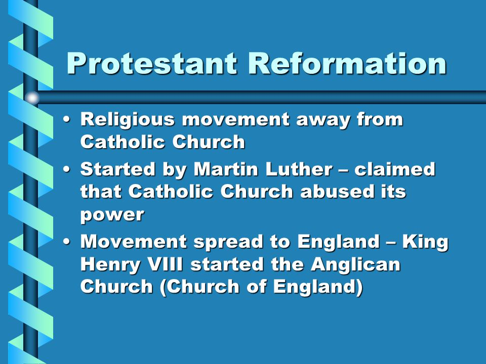 Protestant Reformation Religious movement away from Catholic ChurchReligious movement away from Catholic Church Started by Martin Luther – claimed that Catholic Church abused its powerStarted by Martin Luther – claimed that Catholic Church abused its power Movement spread to England – King Henry VIII started the Anglican Church (Church of England)Movement spread to England – King Henry VIII started the Anglican Church (Church of England)
