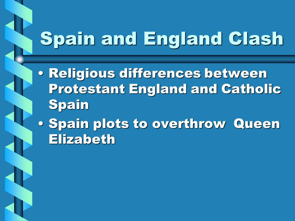 Spain and England Clash Religious differences between Protestant England and Catholic SpainReligious differences between Protestant England and Catholic Spain Spain plots to overthrow Queen ElizabethSpain plots to overthrow Queen Elizabeth