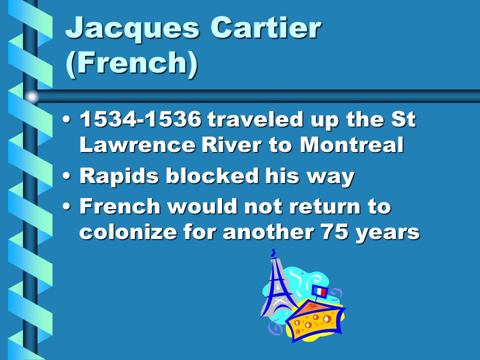 Jacques Cartier (French) 1534-1536 traveled up the St Lawrence River to Montreal1534-1536 traveled up the St Lawrence River to Montreal Rapids blocked his wayRapids blocked his way French would not return to colonize for another 75 yearsFrench would not return to colonize for another 75 years