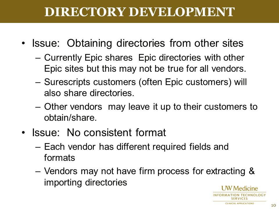 DIRECTORY DEVELOPMENT 10 Issue: Obtaining directories from other sites –Currently Epic shares Epic directories with other Epic sites but this may not be true for all vendors.