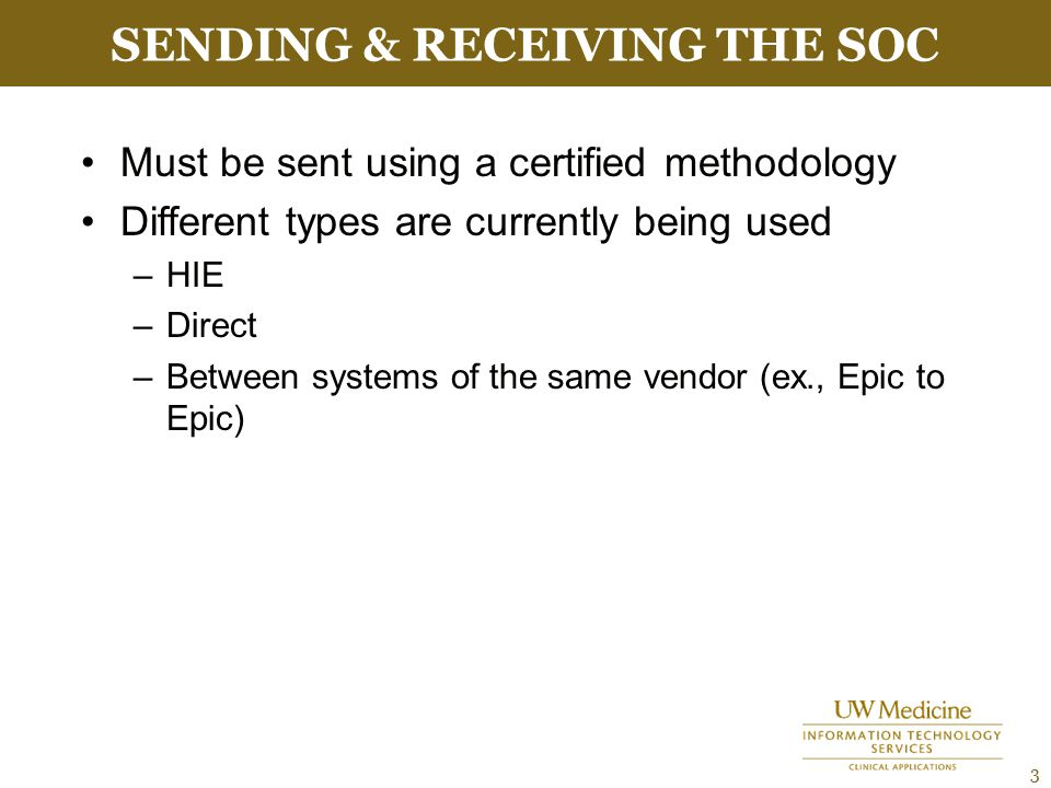 SENDING & RECEIVING THE SOC 3 Must be sent using a certified methodology Different types are currently being used –HIE –Direct –Between systems of the same vendor (ex., Epic to Epic)