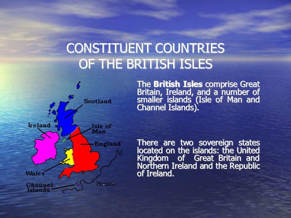 CONSTITUENT COUNTRIES OF THE BRITISH ISLES The British Isles comprise Great Britain, Ireland, and a number of smaller islands (Isle of Man and Channel
