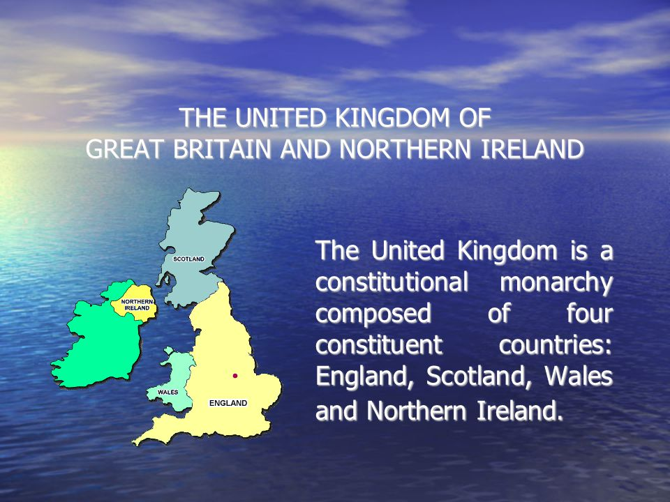THE UNITED KINGDOM OF GREAT BRITAIN AND NORTHERN IRELAND The United Kingdom is a constitutional monarchy composed of four constituent countries: Engla