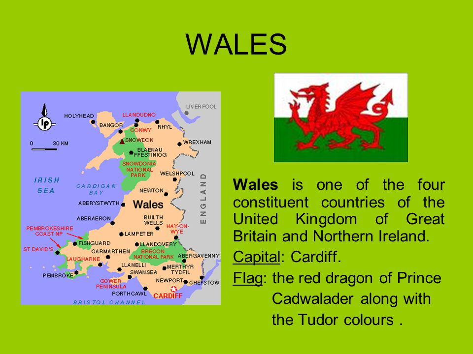 WALES Wales is one of the four constituent countries of the United Kingdom of Great Britain and Northern Ireland. Capital: Cardiff. Flag: the red drag