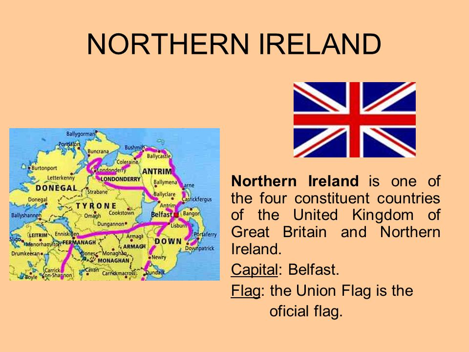NORTHERN IRELAND Northern Ireland is one of the four constituent countries of the United Kingdom of Great Britain and Northern Ireland. Capital: Belfa