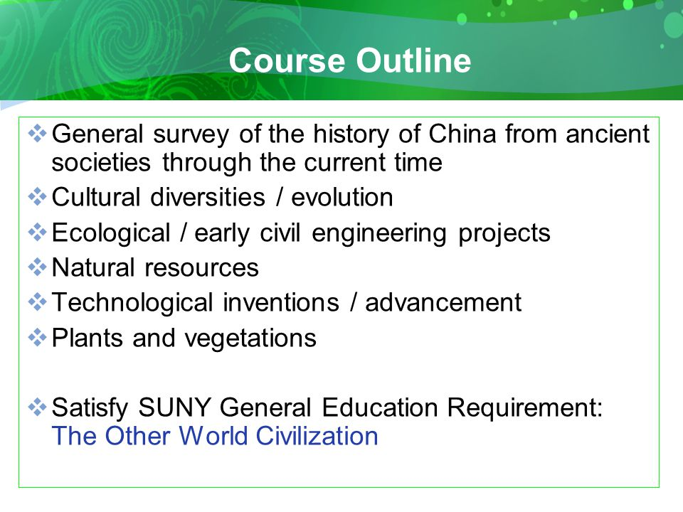 Course Outline  General survey of the history of China from ancient societies through the current time  Cultural diversities / evolution  Ecological / early civil engineering projects  Natural resources  Technological inventions / advancement  Plants and vegetations  Satisfy SUNY General Education Requirement: The Other World Civilization