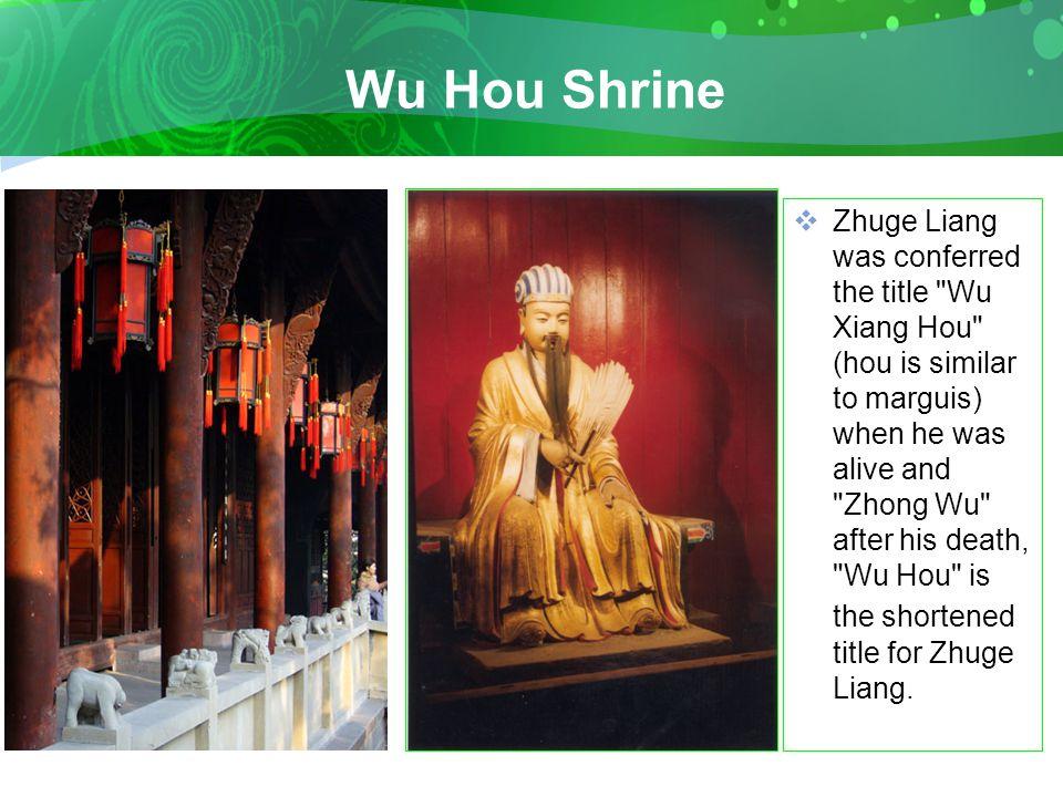 Wu Hou Shrine  Zhuge Liang was conferred the title Wu Xiang Hou (hou is similar to marguis) when he was alive and Zhong Wu after his death, Wu Hou is the shortened title for Zhuge Liang.