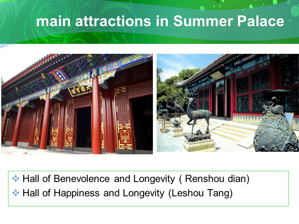 main attractions in Summer Palace  Hall of Benevolence and Longevity ( Renshou dian)  Hall of Happiness and Longevity (Leshou Tang)