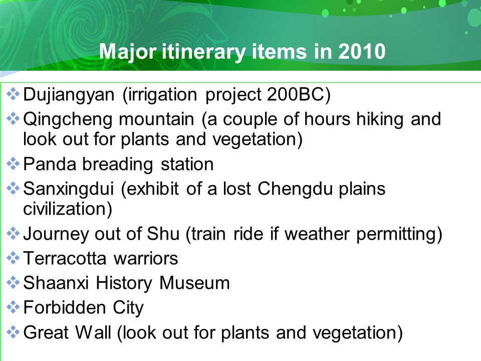 Major itinerary items in 2010  Dujiangyan (irrigation project 200BC)  Qingcheng mountain (a couple of hours hiking and look out for plants and vegetation)  Panda breading station  Sanxingdui (exhibit of a lost Chengdu plains civilization)  Journey out of Shu (train ride if weather permitting)  Terracotta warriors  Shaanxi History Museum  Forbidden City  Great Wall (look out for plants and vegetation)