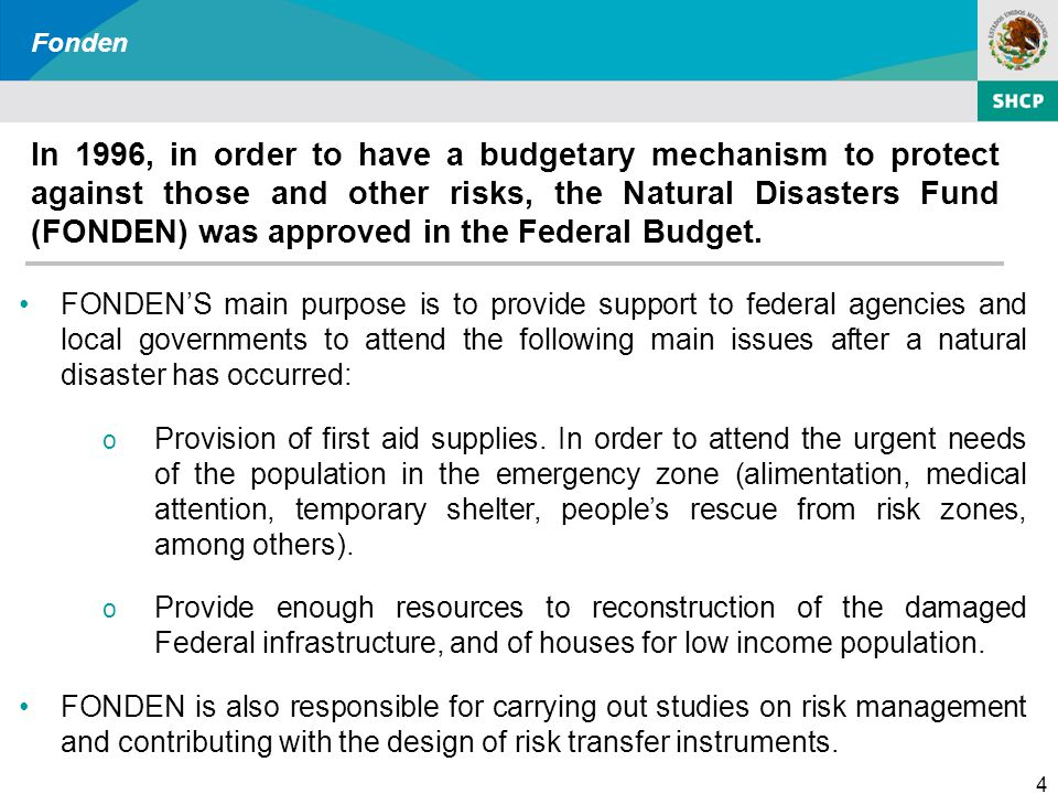 4 Fonden In 1996, in order to have a budgetary mechanism to protect against those and other risks, the Natural Disasters Fund (FONDEN) was approved in the Federal Budget.