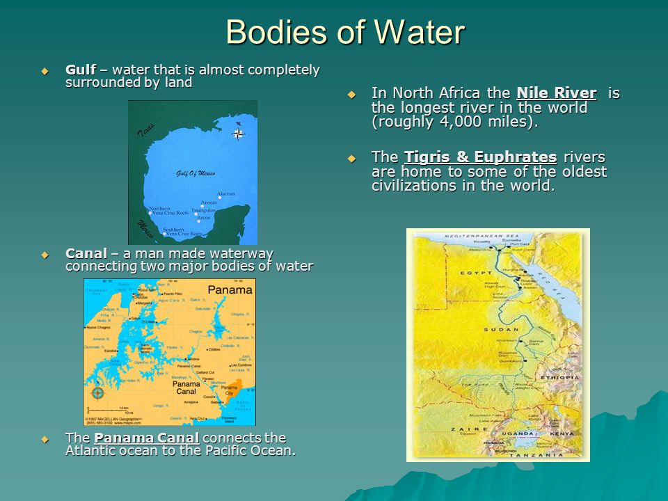 Bodies of Water  Gulf – water that is almost completely surrounded by land  Canal – a man made waterway connecting two major bodies of water  The P