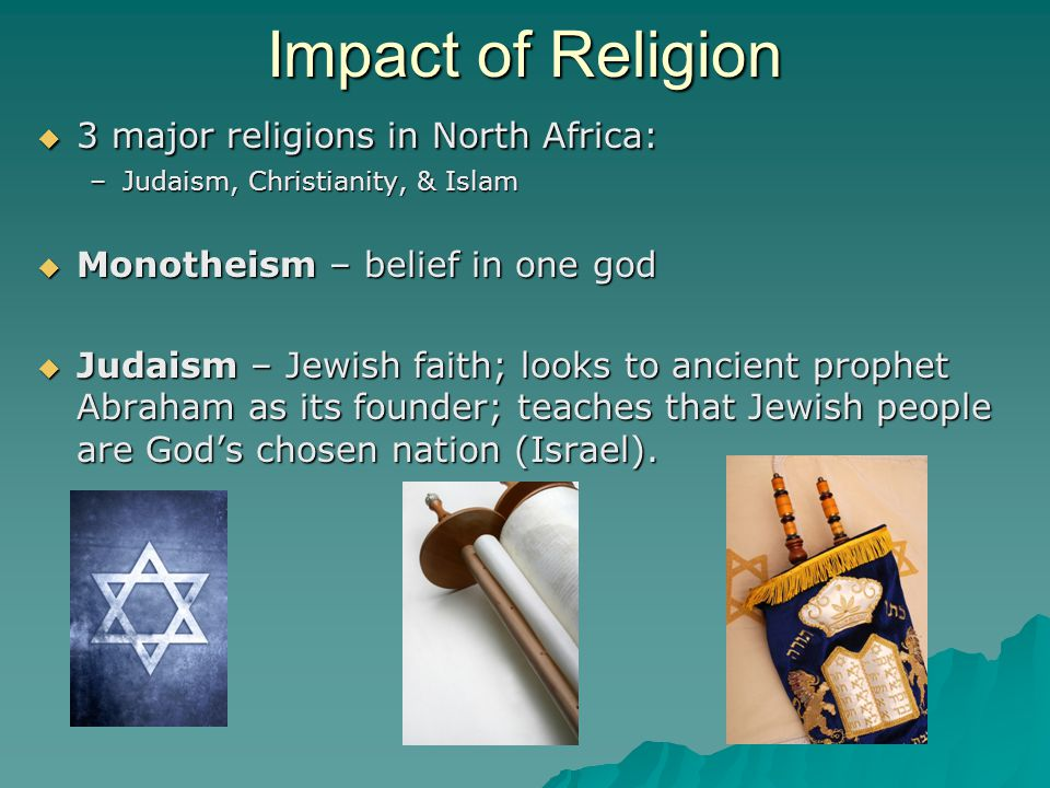 Impact of Religion  3 major religions in North Africa: –Judaism, Christianity, & Islam  Monotheism – belief in one god  Judaism – Jewish faith; loo