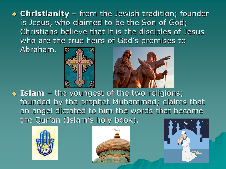  Christianity – from the Jewish tradition; founder is Jesus, who claimed to be the Son of God; Christians believe that it is the disciples of Jesus w