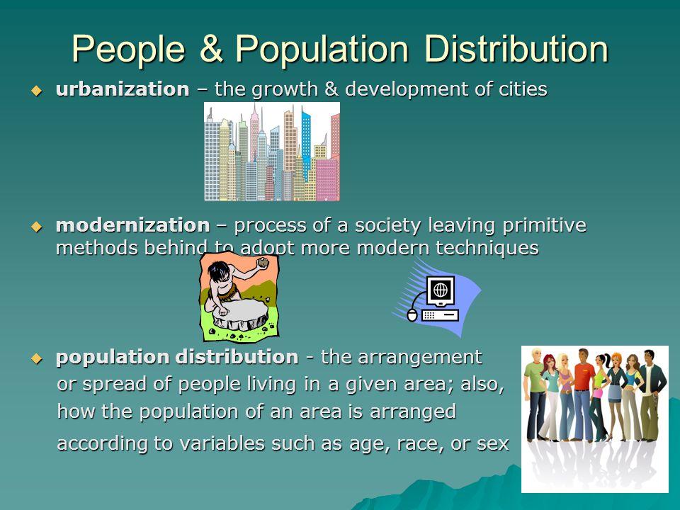 People & Population Distribution  urbanization – the growth & development of cities  modernization – process of a society leaving primitive methods