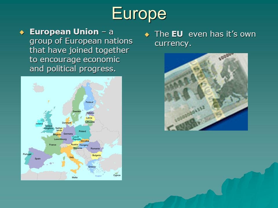 Europe  European Union – a group of European nations that have joined together to encourage economic and political progress.  The EU even has it's o