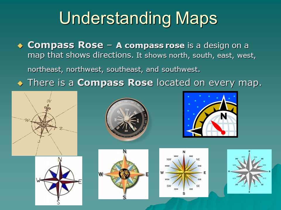 Understanding Maps  Compass Rose – A compass rose is a design on a map that shows directions. It shows north, south, east, west, northeast, northwest