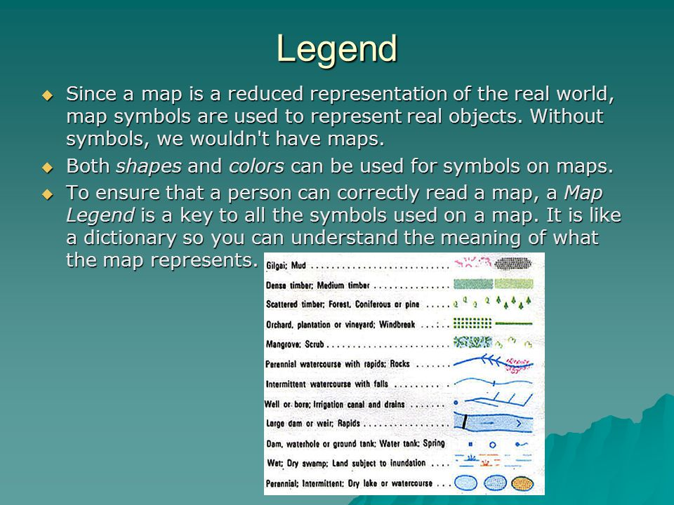 Legend  Since a map is a reduced representation of the real world, map symbols are used to represent real objects. Without symbols, we wouldn't have