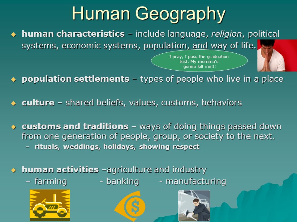 Human Geography  human characteristics – include language, religion, political systems, economic systems, population, and way of life.  population s