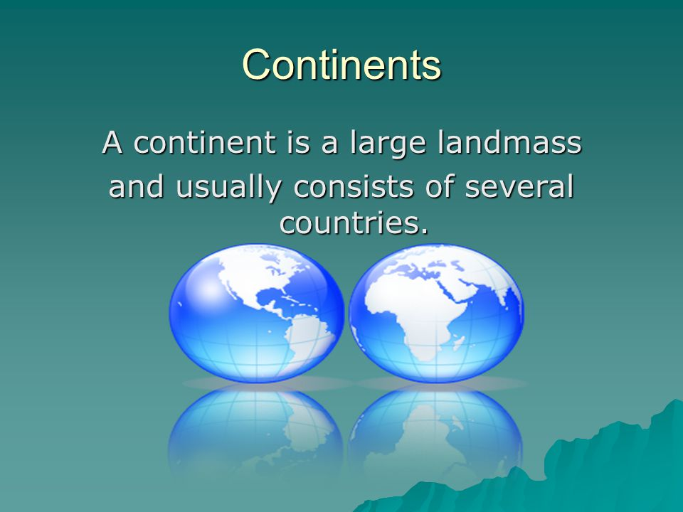 Continents A continent is a large landmass and usually consists of several countries.