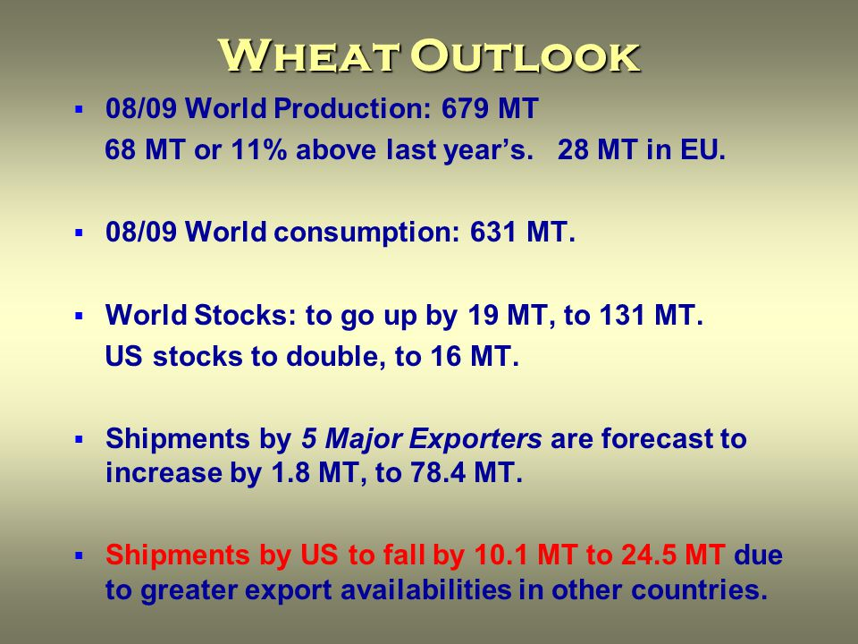 Wheat Outlook  08/09 World Production: 679 MT 68 MT or 11% above last year's.